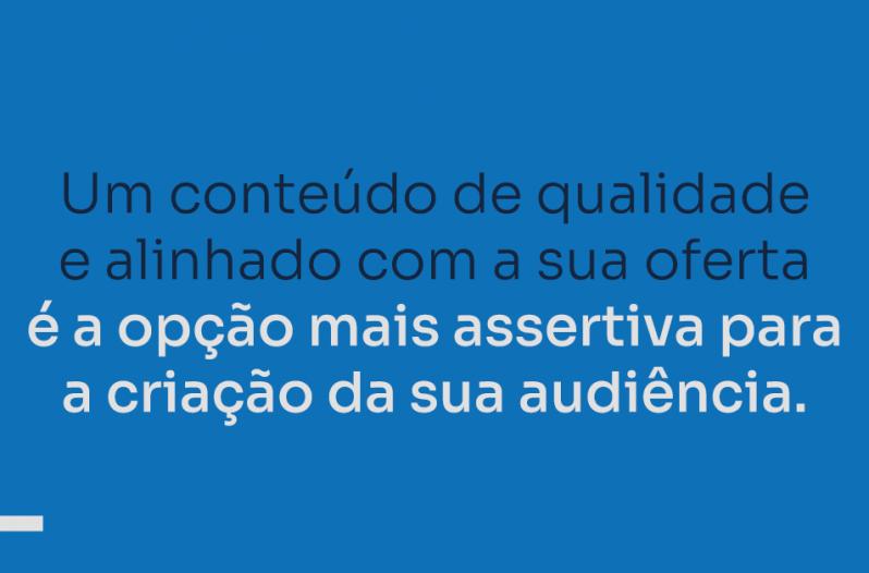 Um conteúdo alinhado com a sua oferta é a opção mais assertiva para criar sua audiência.